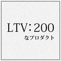 LTV:200なプロダクト
